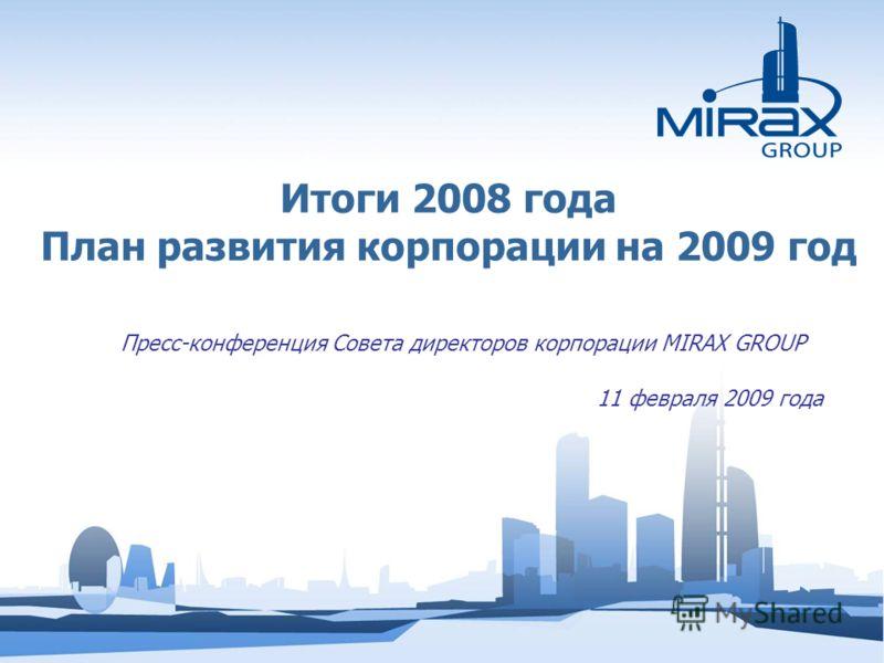 Итоги 2008 года План развития корпорации на 2009 год Пресс-конференция Совета директоров корпорации MIRAX GROUP 11 февраля 2009 года