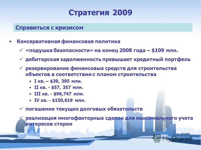 Стратегия 2009 Справиться с кризисом Консервативная финансовая политика «подушка безопасности» на конец 2008 года – $109 млн. дебиторская задолженность превышает кредитный портфель резервирование финансовых средств для строительства объектов в соотве