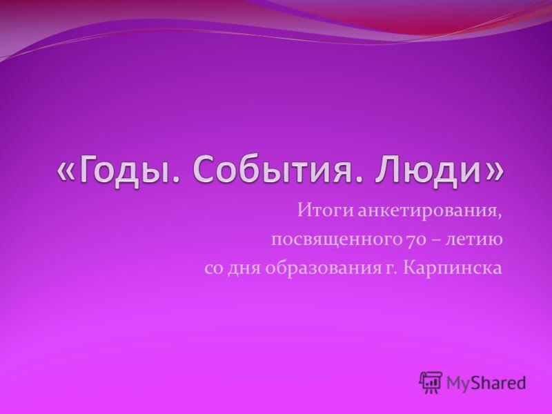 Итоги анкетирования, посвященного 70 – летию со дня образования г. Карпинска
