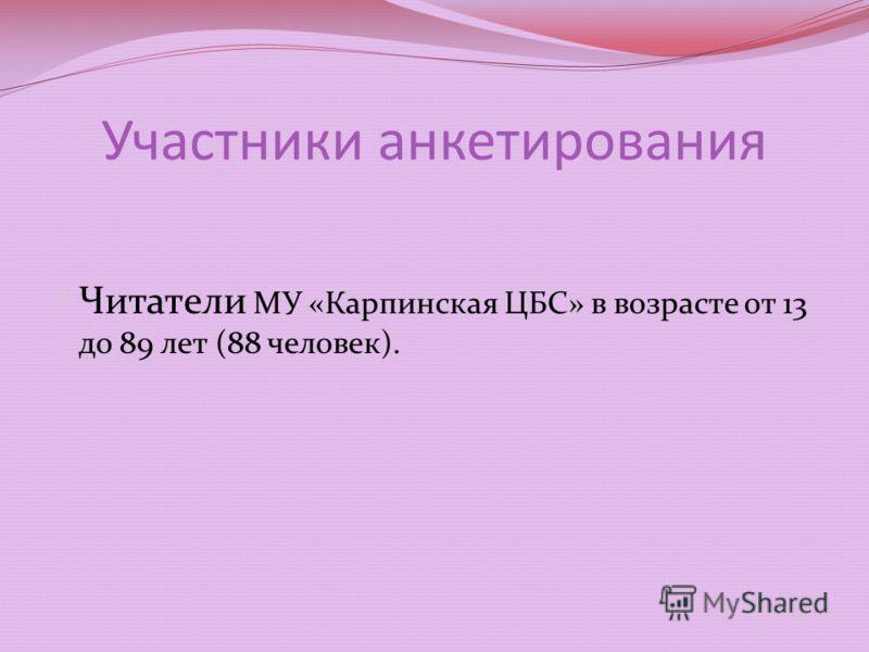Участники анкетирования Читатели МУ «Карпинская ЦБС» в возрасте от 13 до 89 лет (88 человек).