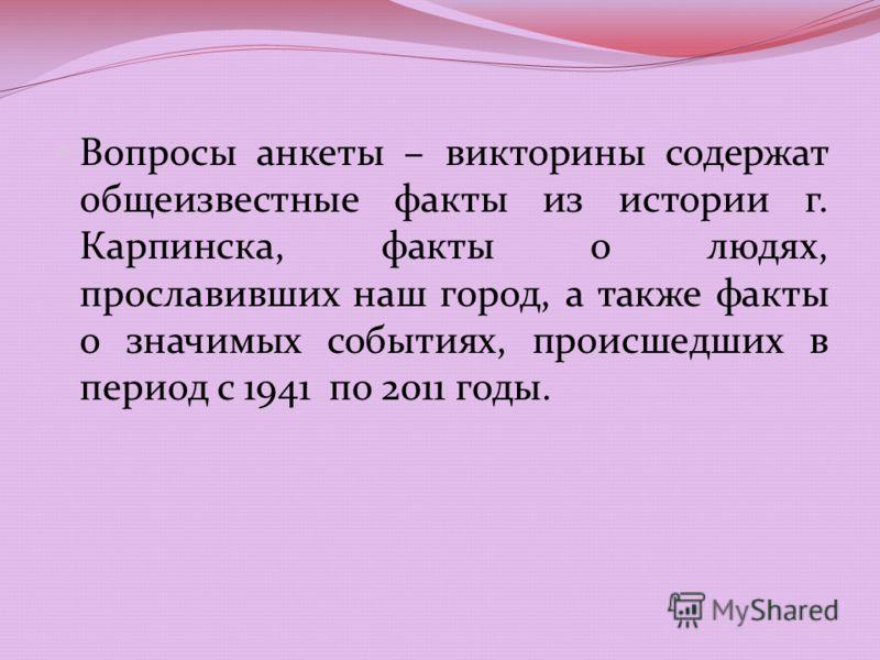 Вопросы анкеты – викторины содержат общеизвестные факты из истории г. Карпинска, факты о людях, прославивших наш город, а также факты о значимых событиях, происшедших в период с 1941 по 2011 годы.