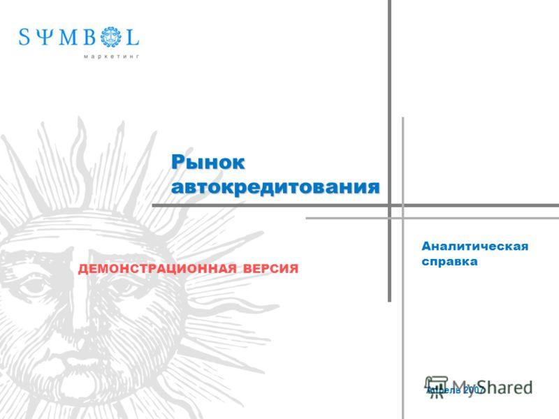 Рынок автокредитования Аналитическая справка Апрель 2007 ДЕМОНСТРАЦИОННАЯ ВЕРСИЯ