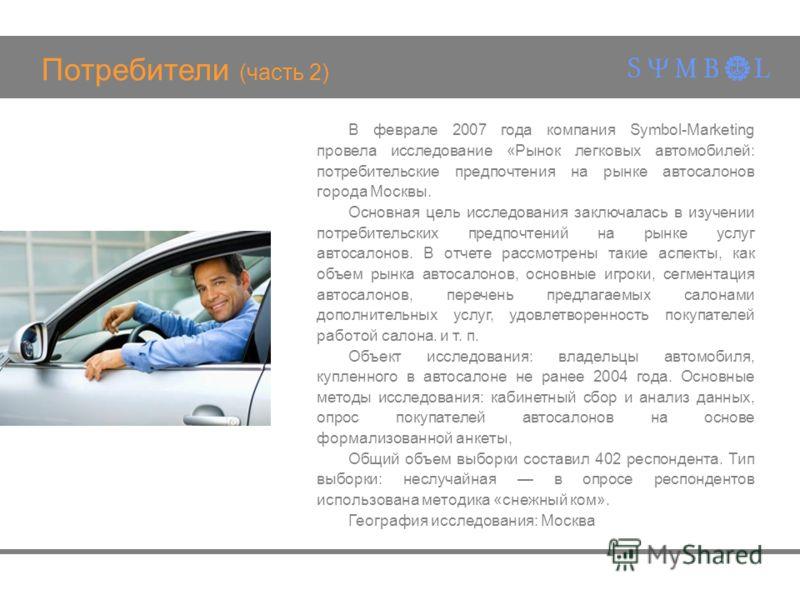 Потребители (часть 2) В феврале 2007 года компания Symbol-Marketing провела исследование «Рынок легковых автомобилей: потребительские предпочтения на рынке автосалонов города Москвы. Основная цель исследования заключалась в изучении потребительских п