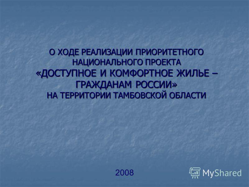 О ХОДЕ РЕАЛИЗАЦИИ ПРИОРИТЕТНОГО НАЦИОНАЛЬНОГО ПРОЕКТА «ДОСТУПНОЕ И КОМФОРТНОЕ ЖИЛЬЕ – ГРАЖДАНАМ РОССИИ» НА ТЕРРИТОРИИ ТАМБОВСКОЙ ОБЛАСТИ 2008