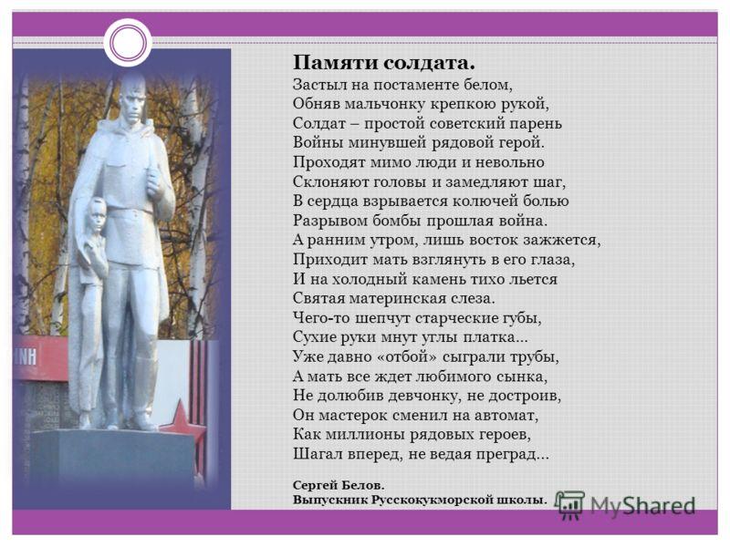 Памяти солдата. Застыл на постаменте белом, Обняв мальчонку крепкою рукой, Солдат – простой советский парень Войны минувшей рядовой герой. Проходят мимо люди и невольно Склоняют головы и замедляют шаг, В сердца взрывается колючей болью Разрывом бомбы