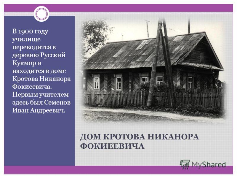 ДОМ КРОТОВА НИКАНОРА ФОКИЕЕВИЧА В 1900 году училище переводится в деревню Русский Кукмор и находится в доме Кротова Никанора Фокиеевича. Первым учителем здесь был Семенов Иван Андреевич.