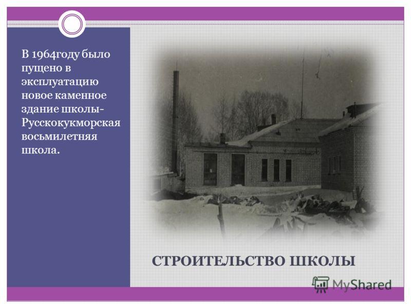 СТРОИТЕЛЬСТВО ШКОЛЫ В 1964году было пущено в эксплуатацию новое каменное здание школы- Русскокукморская восьмилетняя школа.