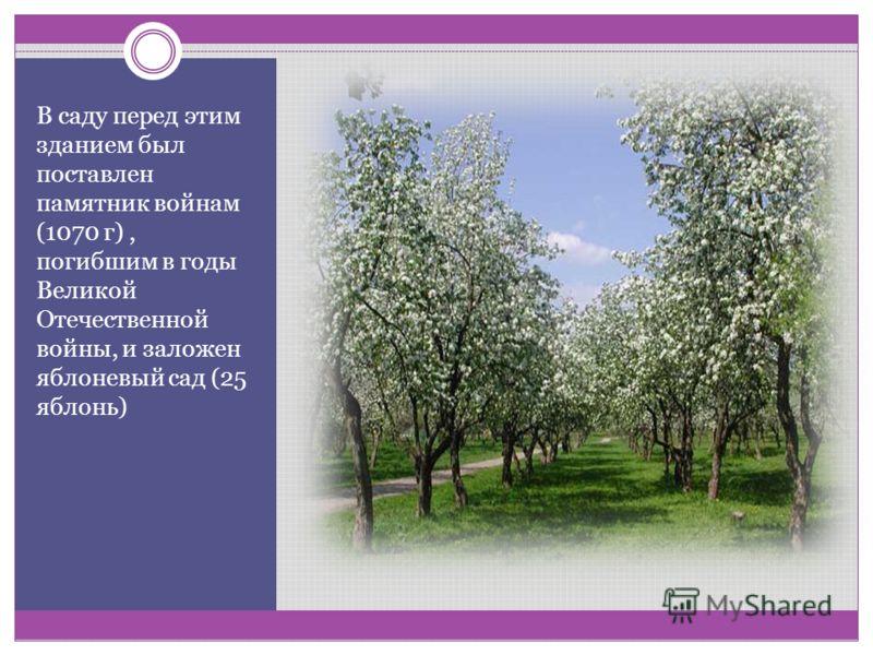 В саду перед этим зданием был поставлен памятник войнам (1070 г), погибшим в годы Великой Отечественной войны, и заложен яблоневый сад (25 яблонь)
