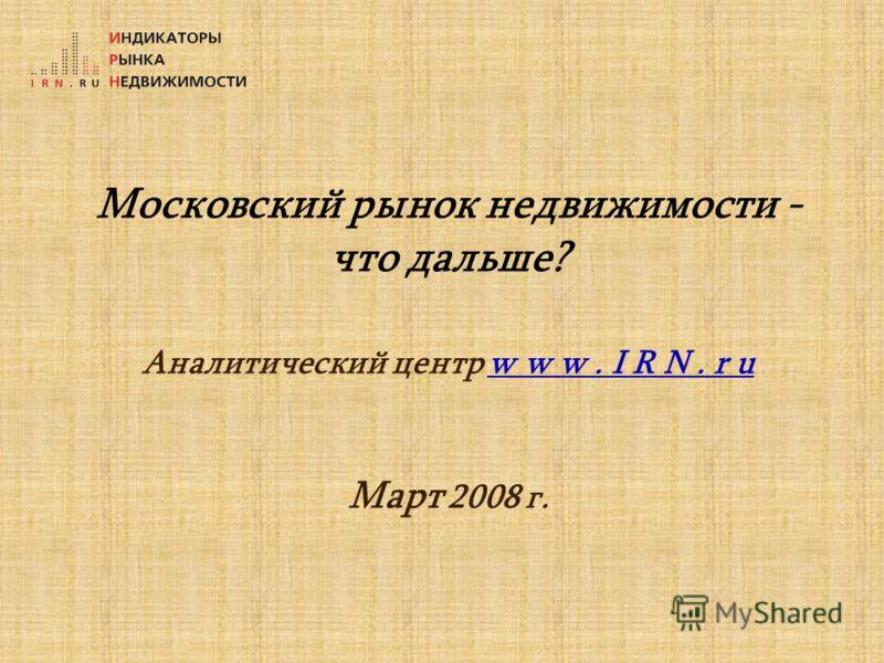 Московский рынок недвижимости - что дальше? Аналитический центр w w w. I R N. r u Март 2008 г.