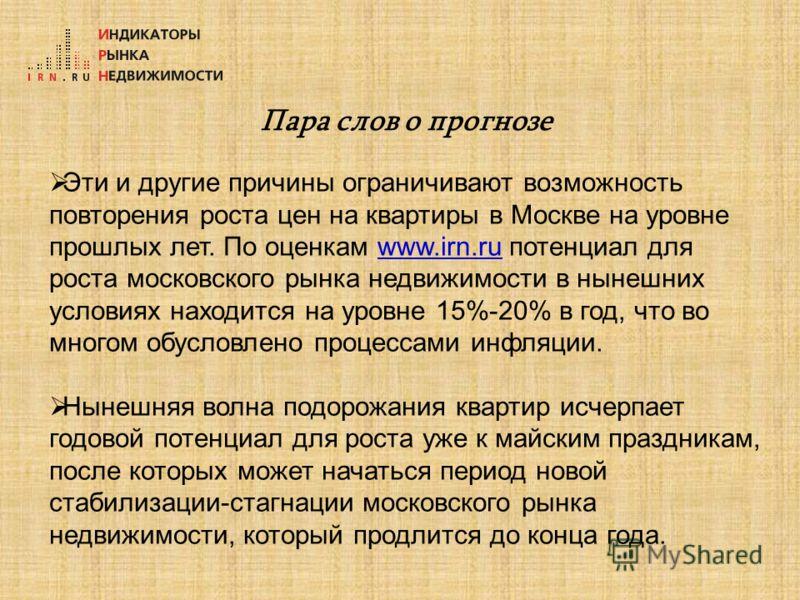 Пара слов о прогнозе Эти и другие причины ограничивают возможность повторения роста цен на квартиры в Москве на уровне прошлых лет. По оценкам www.irn.ru потенциал для роста московского рынка недвижимости в нынешних условиях находится на уровне 15%-2