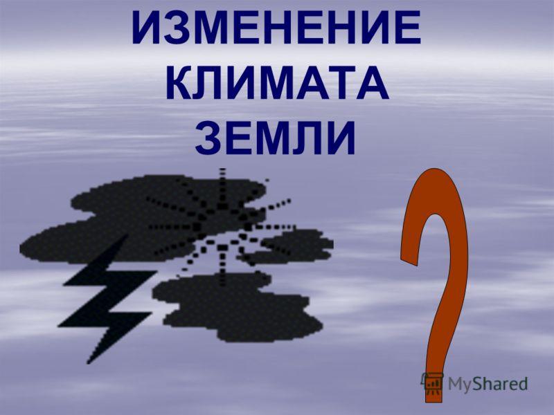 ИЗМЕНЕНИЕ КЛИМАТА ЗЕМЛИ