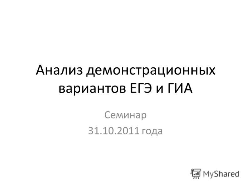 Анализ демонстрационных вариантов ЕГЭ и ГИА Семинар 31.10.2011 года