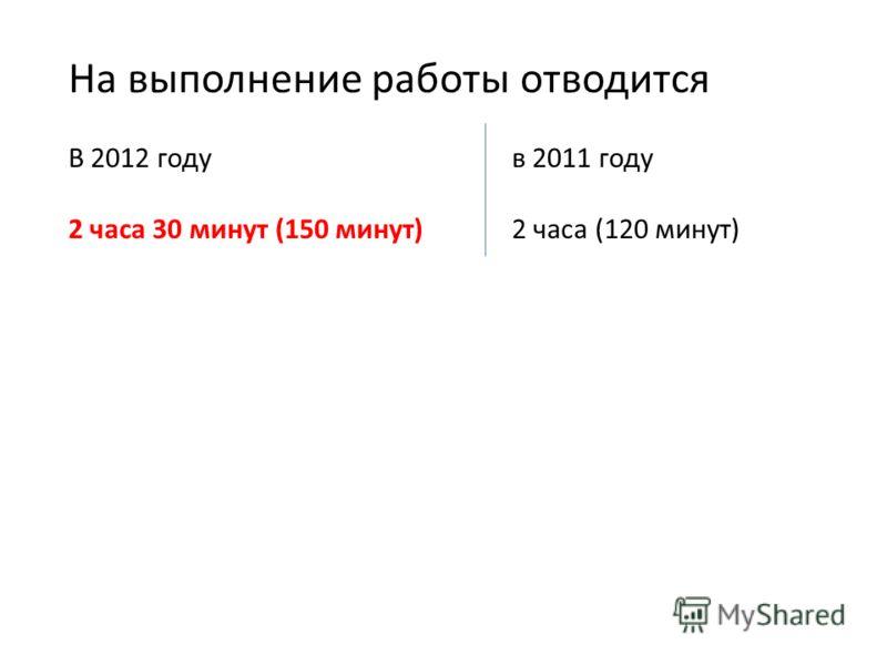 На выполнение работы отводится В 2012 годув 2011 году 2 часа 30 минут (150 минут)2 часа (120 минут)