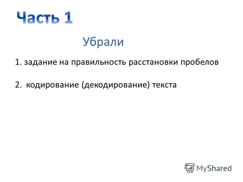 1.задание на правильность расстановки пробелов 2. кодирование (декодирование) текста Убрали