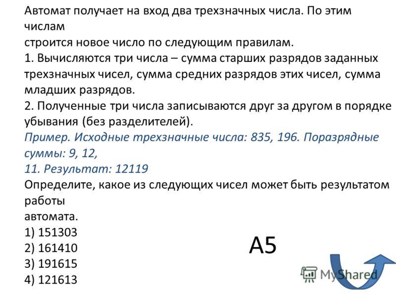 Автомат получает на вход два трехзначных числа. По этим числам строится новое число по следующим правилам. 1. Вычисляются три числа – сумма старших разрядов заданных трехзначных чисел, сумма средних разрядов этих чисел, сумма младших разрядов. 2. Пол
