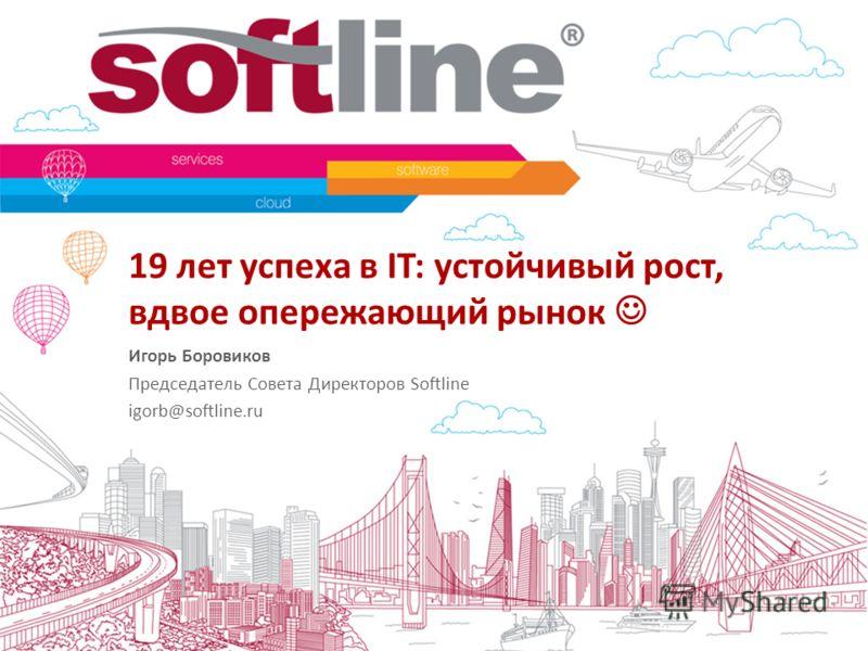 19 лет успеха в IT: устойчивый рост, вдвое опережающий рынок Игорь Боровиков Председатель Совета Директоров Softline igorb@softline.ru