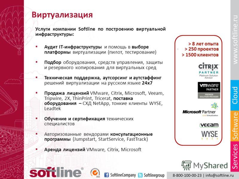 Виртуализация Услуги компании Softline по построению виртуальной инфраструктуры: Аудит IT-инфраструктуры и помощь в выборе платформы виртуализации (пилот, тестирование) Подбор оборудования, средств управления, защиты и резервного копирования для вирт