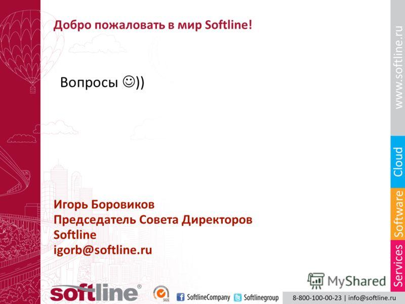 Добро пожаловать в мир Softline! Вопросы )) Игорь Боровиков Председатель Совета Директоров Softline igorb@softline.ru