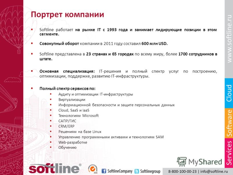 Портрет компании Softline работает на рынке IT с 1993 года и занимает лидирующие позиции в этом сегменте. Совокупный оборот компании в 2011 году составил 600 млн USD. Softline представлена в 23 странах и 65 городах по всему миру, более 1700 сотрудник