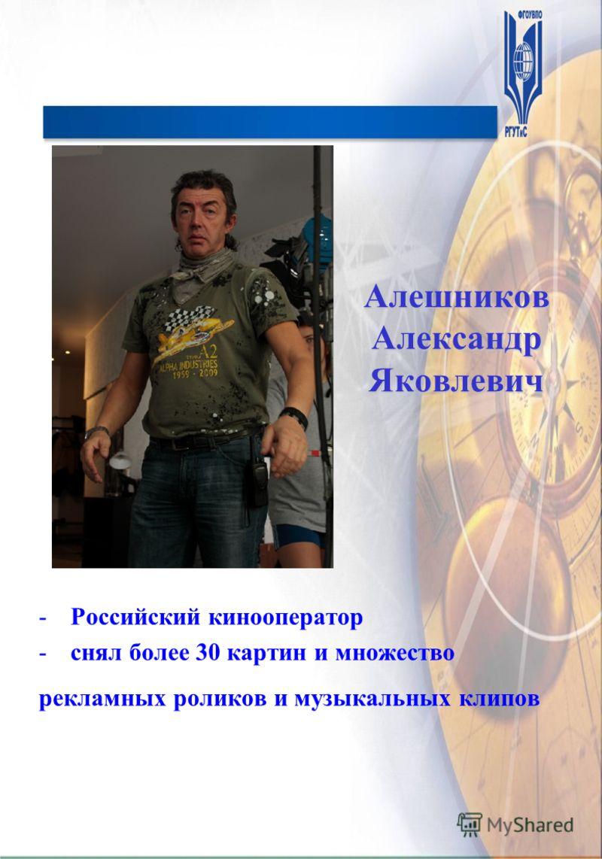 Алешников Александр Яковлевич -Российский кинооператор -снял более 30 картин и множество рекламных роликов и музыкальных клипов