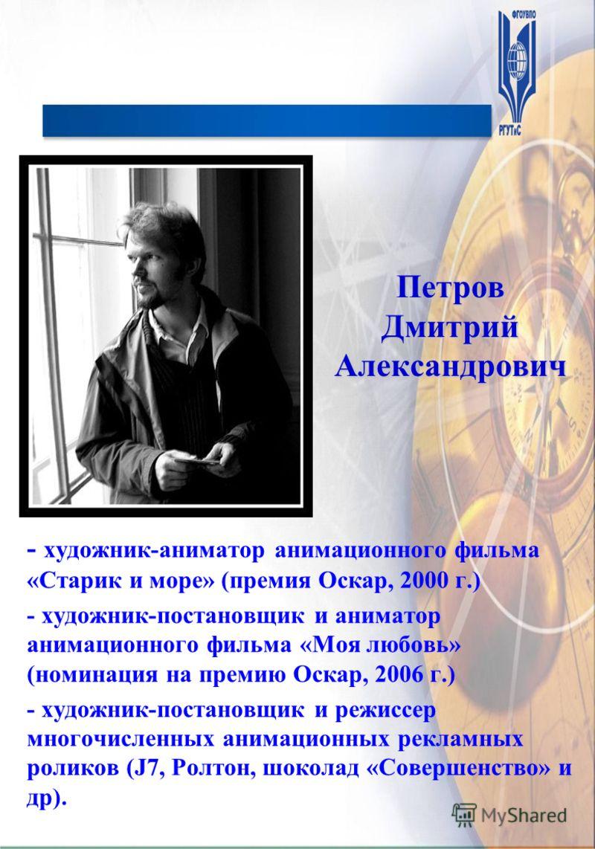 Петров Дмитрий Александрович - художник-аниматор анимационного фильма «Старик и море» (премия Оскар, 2000 г.) - художник-постановщик и аниматор анимационного фильма «Моя любовь» (номинация на премию Оскар, 2006 г.) - художник-постановщик и режиссер м