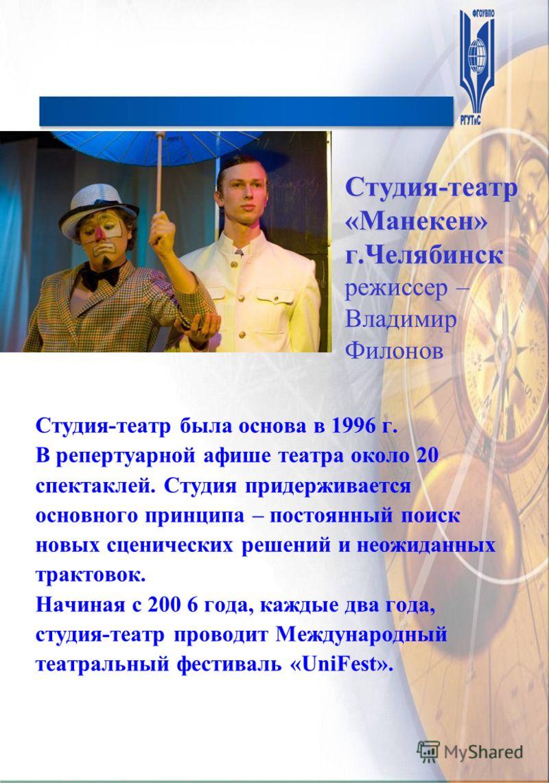 Студия-театр «Манекен» г.Челябинск Студия-театр «Манекен» г.Челябинск режиссер – Владимир Филонов Студия-театр была основа в 1996 г. В репертуарной афише театра около 20 спектаклей. Студия придерживается основного принципа – постоянный поиск новых сц