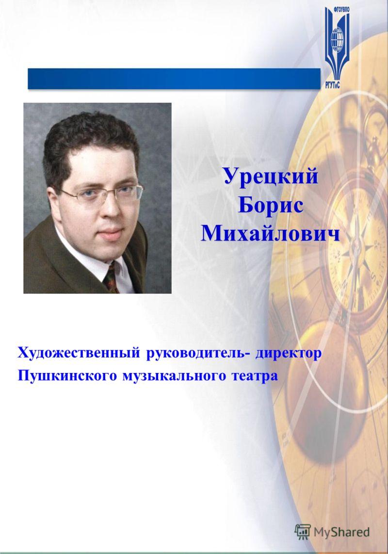 Урецкий Борис Михайлович Художественный руководитель- директор Пушкинского музыкального театра
