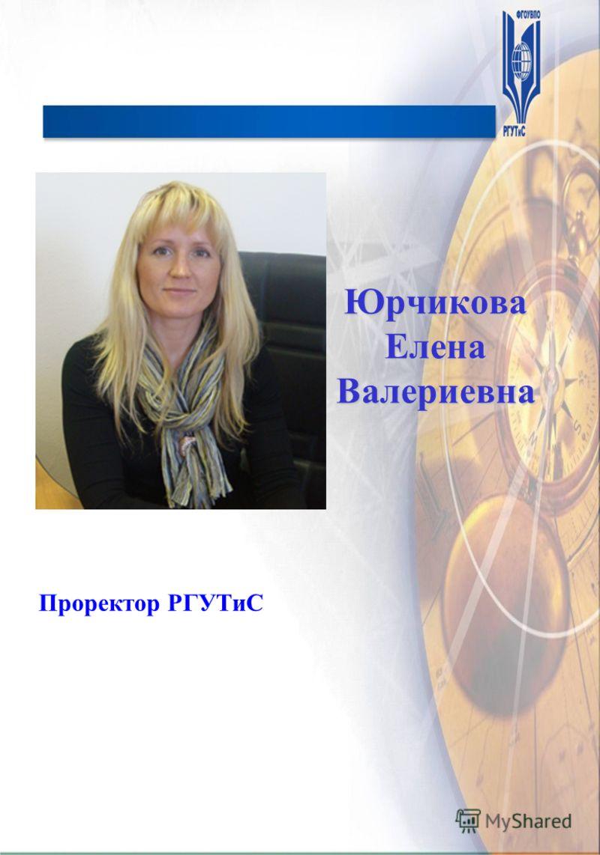 Юрчикова Елена Валериевна Проректор РГУТиС