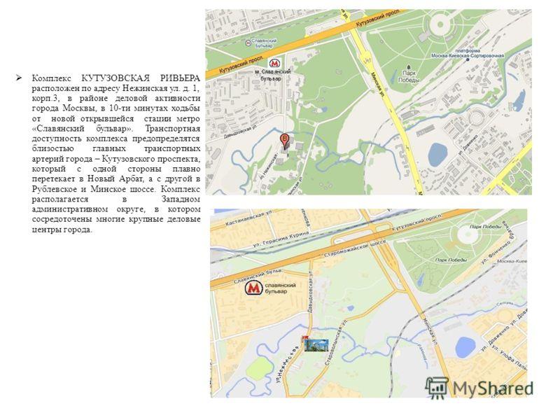 РАСПОЛОЖЕНИЕ Комплекс КУТУЗОВСКАЯ РИВЬЕРА расположен по адресу Нежинская ул. д. 1, корп.3, в районе деловой активности города Москвы, в 10-ти минутах ходьбы от новой открывшейся стации метро «Славянский бульвар». Транспортная доступность комплекса пр