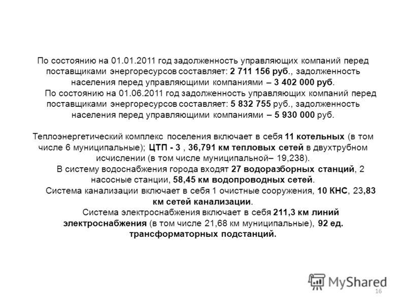 16 По состоянию на 01.01.2011 год задолженность управляющих компаний перед поставщиками энергоресурсов составляет: 2 711 156 руб., задолженность населения перед управляющими компаниями – 3 402 000 руб. По состоянию на 01.06.2011 год задолженность упр
