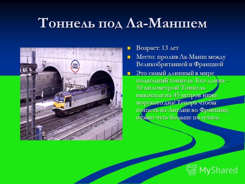 Тоннель под Ла-Маншем Возраст: 13 лет Возраст: 13 лет Место: пролив Ла-Манш между Великобританией и Францией Место: пролив Ла-Манш между Великобританией и Францией Это самый длинный в мире подводный тоннель. Его длина – 50 километров! Тоннель выкопал