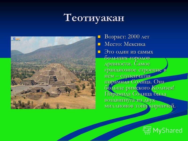 Теотиуакан Возраст: 2000 лет Возраст: 2000 лет Место: Мексика Место: Мексика Это один из самых больших городов древности. Самое грандиозное строение в нём – ступенчатая пирамида Солнца. Она больше римского Колизея! Пирамида Солнца была воздвигнута из