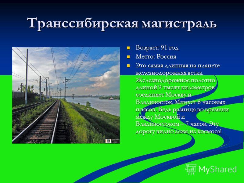 Транссибирская магистраль Возраст: 91 год Возраст: 91 год Место: Россия Место: Россия Это самая длинная на планете железнодорожная ветка. Железнодорожное полотно длиной 9 тысяч километров соединяет Москву и Владивосток. Минует 8 часовых поясов. Ведь
