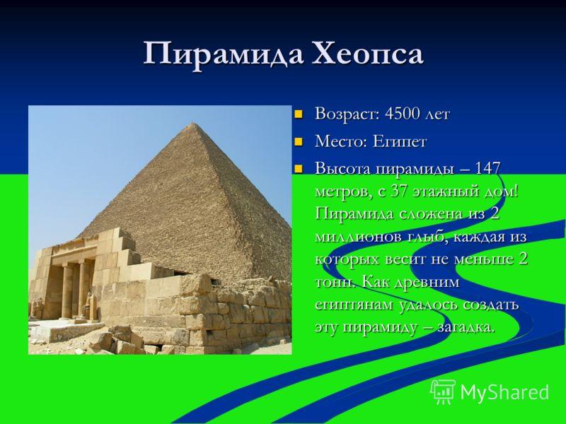 Пирамида Хеопса Возраст: 4500 лет Возраст: 4500 лет Место: Египет Место: Египет Высота пирамиды – 147 метров, с 37 этажный дом! Пирамида сложена из 2 миллионов глыб, каждая из которых весит не меньше 2 тонн. Как древним египтянам удалось создать эту