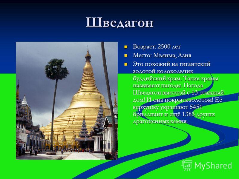 Шведагон Возраст: 2500 лет Возраст: 2500 лет Место: Мьянма, Азия Место: Мьянма, Азия Это похожий на гигантский золотой колокольчик буддийский храм. Такие храмы называют пагоды. Пагода Шведагон высотой с 13-этажный дом! И она покрыта золотом! Её верху