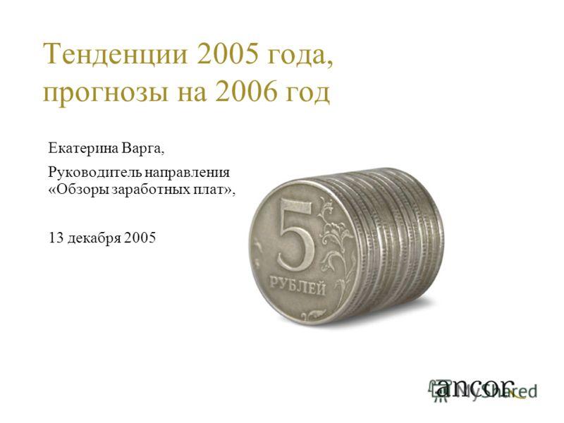 Тенденции 2005 года, прогнозы на 2006 год Екатерина Варга, Руководитель направления «Обзоры заработных плат», 13 декабря 2005
