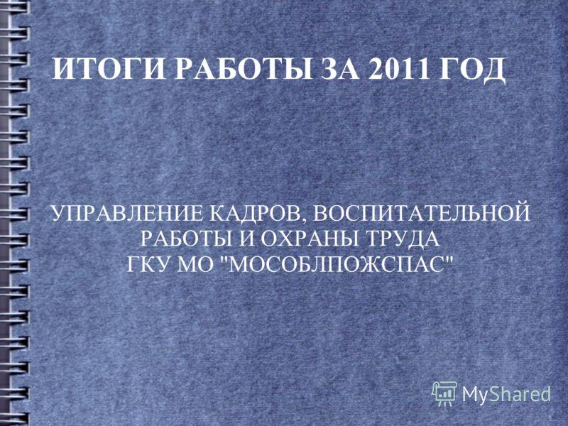 ИТОГИ РАБОТЫ ЗА 2011 ГОД УПРАВЛЕНИЕ КАДРОВ, ВОСПИТАТЕЛЬНОЙ РАБОТЫ И ОХРАНЫ ТРУДА ГКУ МО МОСОБЛПОЖСПАС