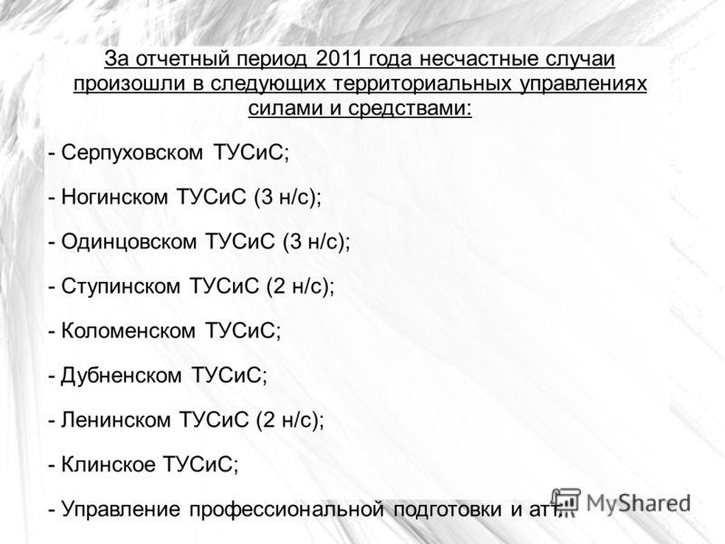 За отчетный период 2011 года несчастные случаи произошли в следующих территориальных управлениях силами и средствами: - Серпуховском ТУСиС; - Ногинском ТУСиС (3 н/с); - Одинцовском ТУСиС (3 н/с); - Ступинском ТУСиС (2 н/c); - Коломенском ТУСиС; - Дуб