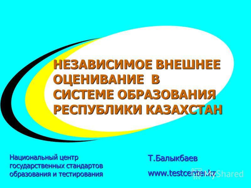 + + + Т.Балыкбаевwww.testcenter.kz НЕЗАВИСИМОЕ ВНЕШНЕЕ ОЦЕНИВАНИЕ В СИСТЕМЕ ОБРАЗОВАНИЯ РЕСПУБЛИКИ КАЗАХСТАН Национальный центр государственных стандартов образования и тестирования
