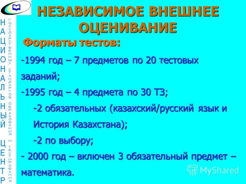 -1994 год – 7 предметов по 20 тестовых заданий; -1995 год – 4 предмета по 30 ТЗ; -2 обязательных (казахский/русский язык и История Казахстана); -2 по выбору; - 2000 год – включен 3 обязательный предмет – математика. Форматы тестов: НЕЗАВИСИМОЕ ВНЕШНЕ