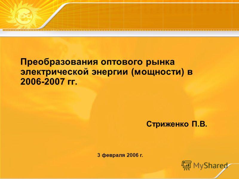 Преобразования оптового рынка электрической энергии (мощности) в 2006-2007 гг. Стриженко П.В. 3 февраля 2006 г.