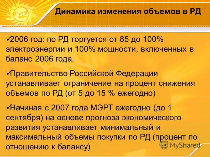 Динамика изменения объемов в РД 2006 год: по РД торгуется от 85 до 100% электроэнергии и 100% мощности, включенных в баланс 2006 года. Правительство Российской Федерации устанавливает ограничение на процент снижения объемов по РД (от 5 до 15 % ежегод