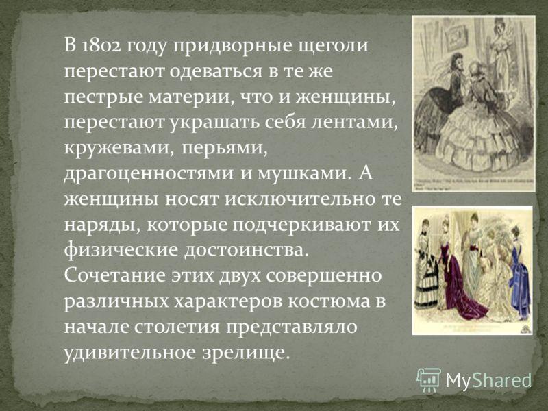 В 1802 году придворные щеголи перестают одеваться в те же пестрые материи, что и женщины, перестают украшать себя лентами, кружевами, перьями, драгоценностями и мушками. А женщины носят исключительно те наряды, которые подчеркивают их физические дост