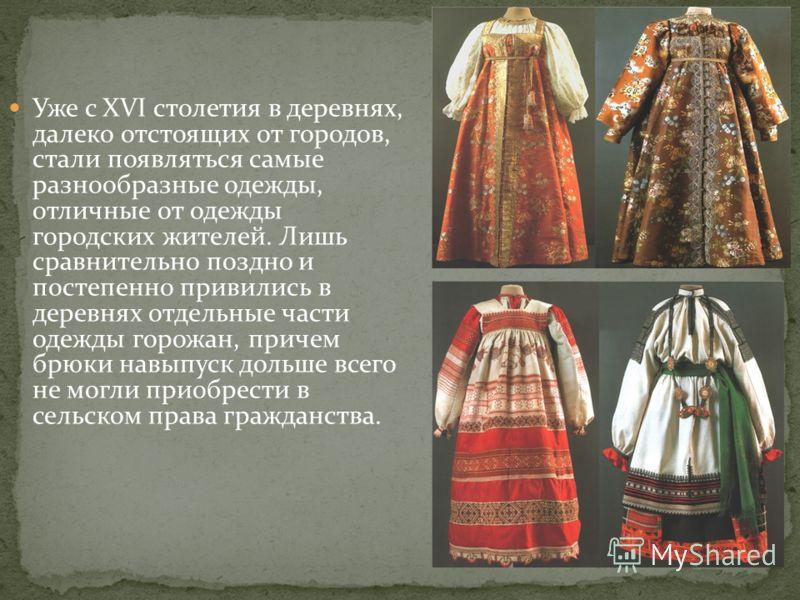 Уже с XVI столетия в деревнях, далеко отстоящих от городов, стали появляться самые разнообразные одежды, отличные от одежды городских жителей. Лишь сравнительно поздно и постепенно привились в деревнях отдельные части одежды горожан, причем брюки нав