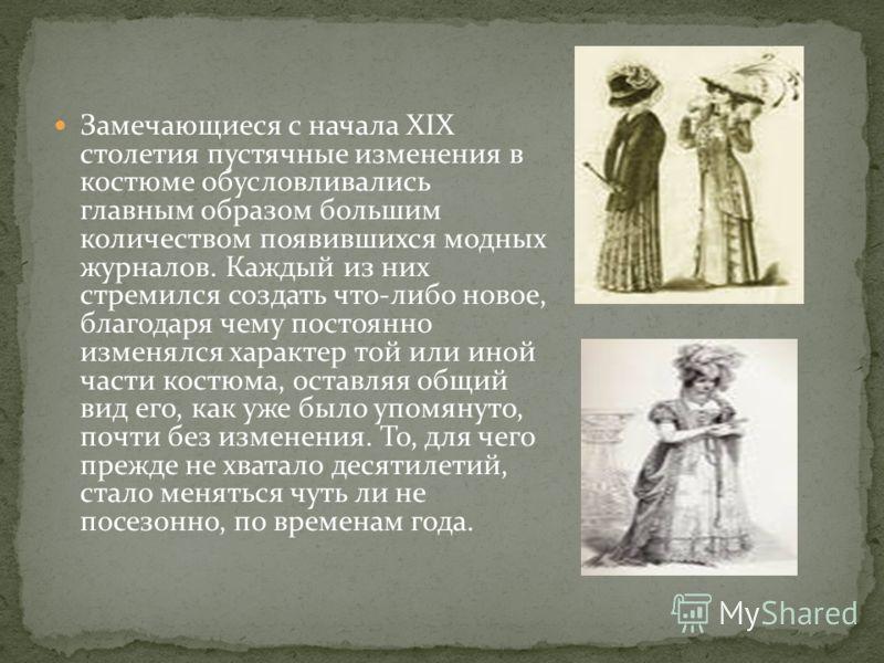 Замечающиеся с начала XIX столетия пустячные изменения в костюме обусловливались главным образом большим количеством появившихся модных журналов. Каждый из них стремился создать что-либо новое, благодаря чему постоянно изменялся характер той или иной