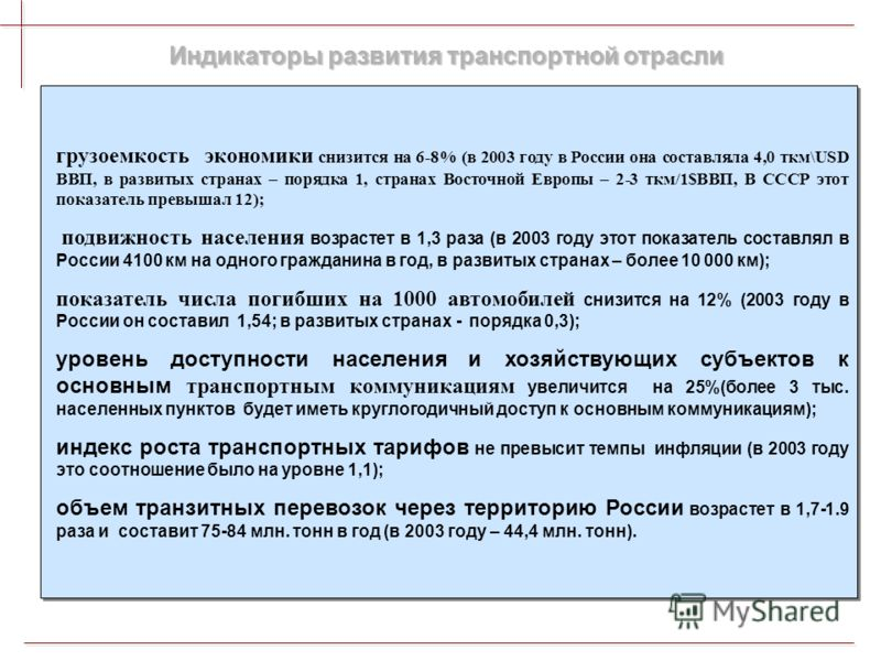 Индикаторы развития транспортной отрасли грузоемкость экономики снизится на 6-8% (в 2003 году в России она составляла 4,0 ткм\USD ВВП, в развитых странах – порядка 1, странах Восточной Европы – 2-3 ткм/1$ВВП, В СССР этот показатель превышал 12); подв