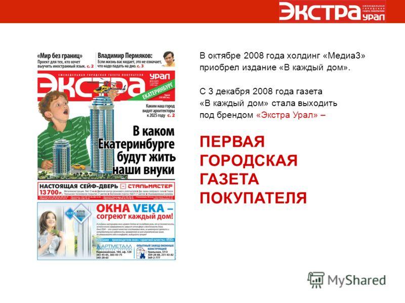 В октябре 2008 года холдинг «Медиа3» приобрел издание «В каждый дом». С 3 декабря 2008 года газета «В каждый дом» стала выходить под брендом «Экстра Урал» – ПЕРВАЯ ГОРОДСКАЯ ГАЗЕТА ПОКУПАТЕЛЯ