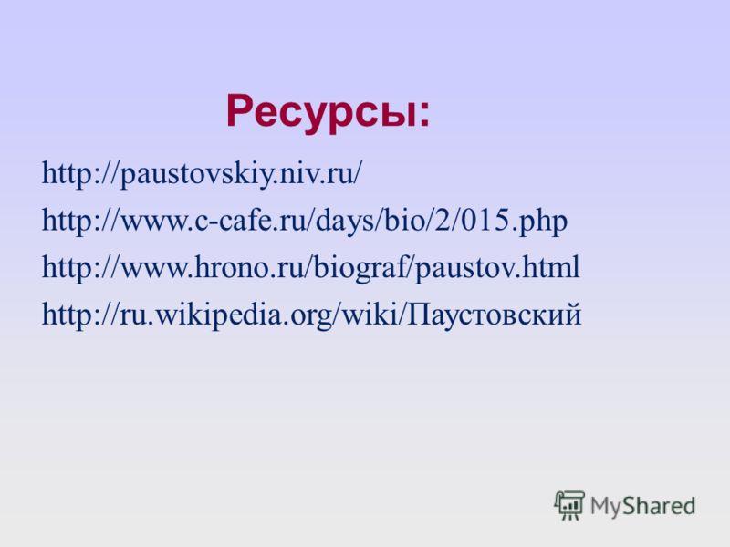 Ресурсы: http://paustovskiy.niv.ru/ http://www.c-cafe.ru/days/bio/2/015.php http://www.hrono.ru/biograf/paustov.html http://ru.wikipedia.org/wiki/Паустовский