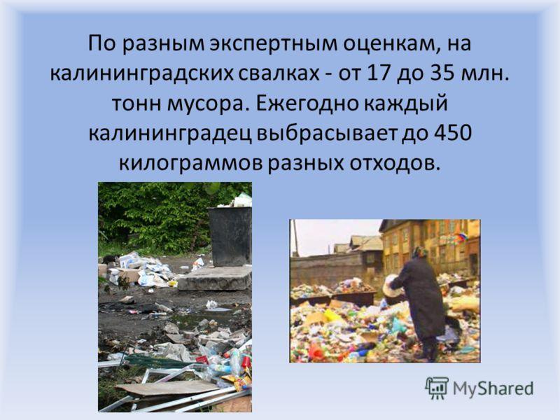 По разным экспертным оценкам, на калининградских свалках - от 17 до 35 млн. тонн мусора. Ежегодно каждый калининградец выбрасывает до 450 килограммов разных отходов.