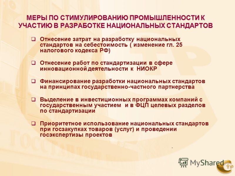 МЕРЫ ПО СТИМУЛИРОВАНИЮ ПРОМЫШЛЕННОСТИ К УЧАСТИЮ В РАЗРАБОТКЕ НАЦИОНАЛЬНЫХ СТАНДАРТОВ Отнесение затрат на разработку национальных стандартов на себестоимость ( изменение гл. 25 налогового кодекса РФ) Отнесение работ по стандартизации в сфере инновацио